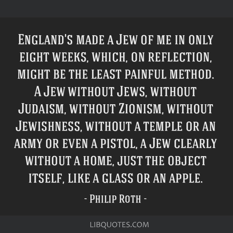 England's made a Jew of me in only eight weeks, which, on reflection, might be the least painful method. A Jew without Jews, without Judaism, without ...