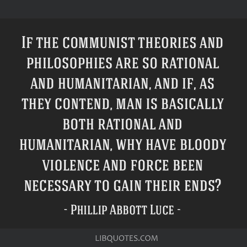 If the communist theories and philosophies are so rational and humanitarian, and if, as they contend, man is basically both rational and...