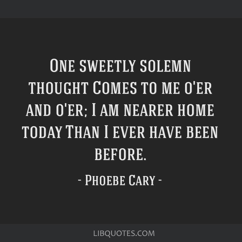 One sweetly solemn thought Comes to me o'er and o'er; I am nearer home today Than I ever have been before.