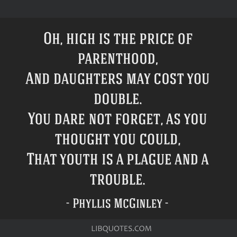 Oh, high is the price of parenthood, And daughters may cost you double. You dare not forget, as you thought you could, That youth is a plague and a...