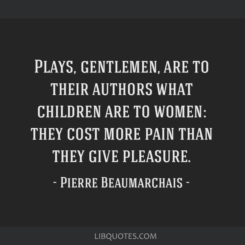 Plays, gentlemen, are to their authors what children are to women: they cost more pain than they give pleasure.