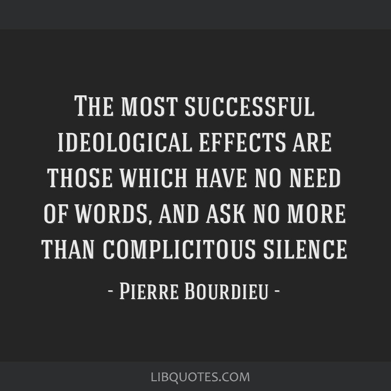 The most successful ideological effects are those which have no need of words, and ask no more than complicitous silence