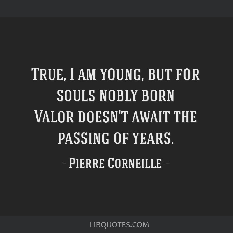 True, I am young, but for souls nobly born Valor doesn't await the passing of years.