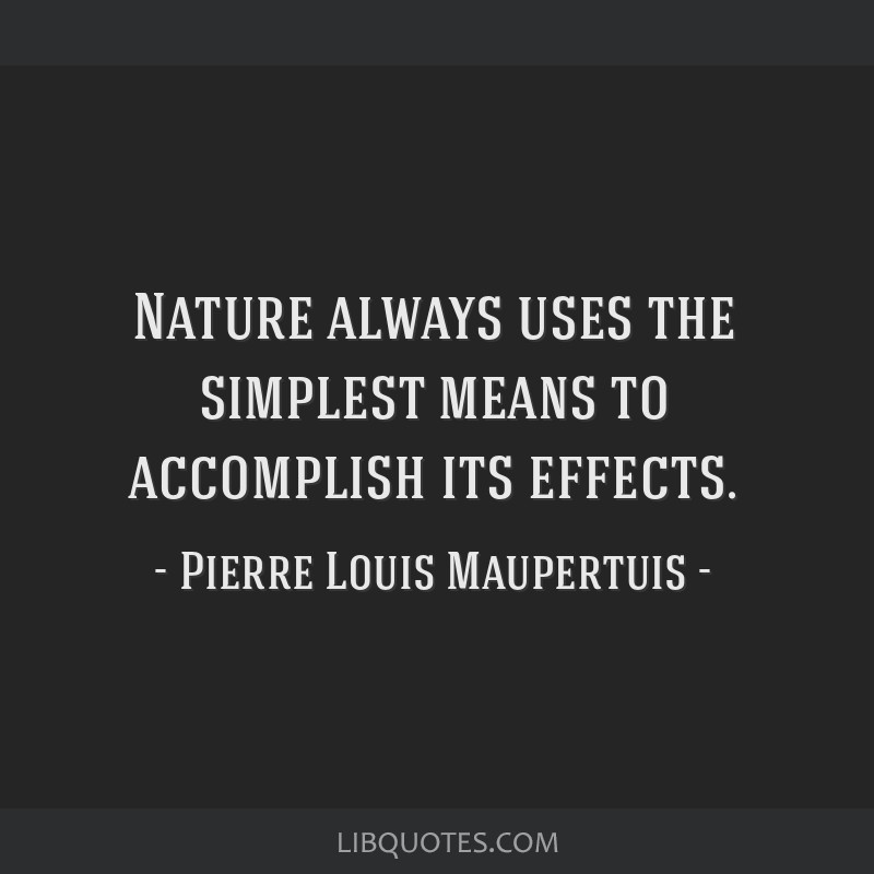 Nature always uses the simplest means to accomplish its effects.