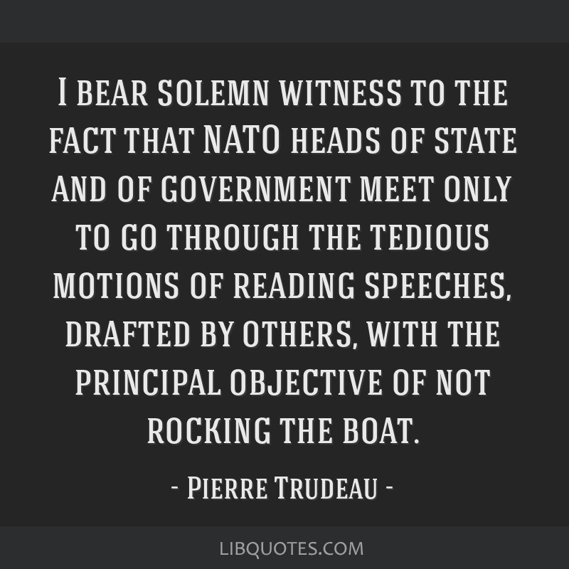 I bear solemn witness to the fact that NATO heads of state and of government meet only to go through the tedious motions of reading speeches, drafted ...