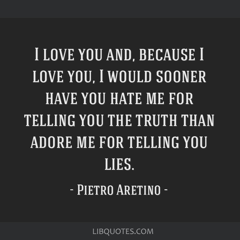 I love you and, because I love you, I would sooner have you hate me for telling you the truth than adore me for telling you lies.