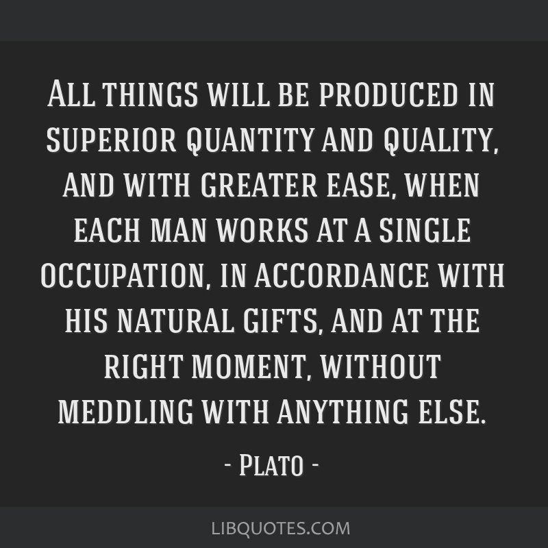 All things will be produced in superior quantity and quality, and with greater ease, when each man works at a single occupation, in accordance with...