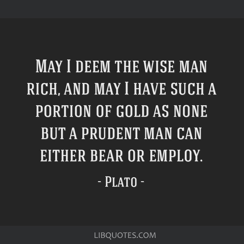 May I deem the wise man rich, and may I have such a portion of gold as none but a prudent man can either bear or employ.