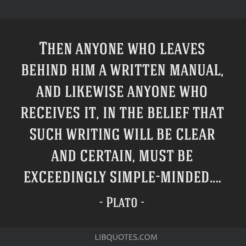 Then anyone who leaves behind him a written manual, and likewise anyone who receives it, in the belief that such writing will be clear and certain,...
