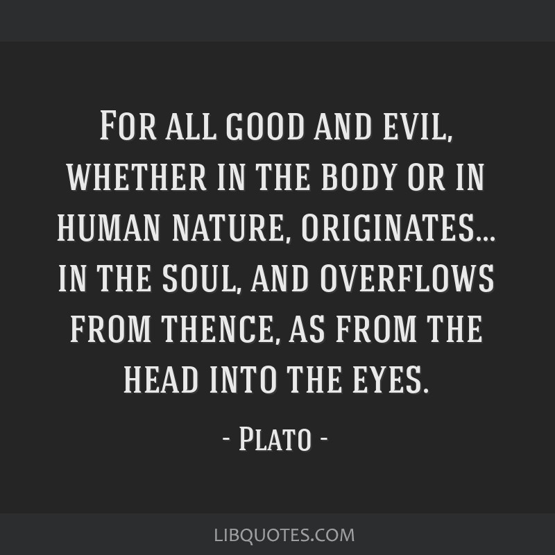 For all good and evil, whether in the body or in human nature, originates... in the soul, and overflows from thence, as from the head into the eyes.