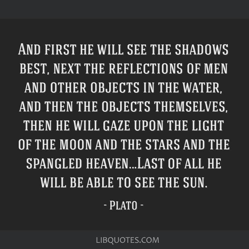 And first he will see the shadows best, next the reflections of men and other objects in the water, and then the objects themselves, then he will...