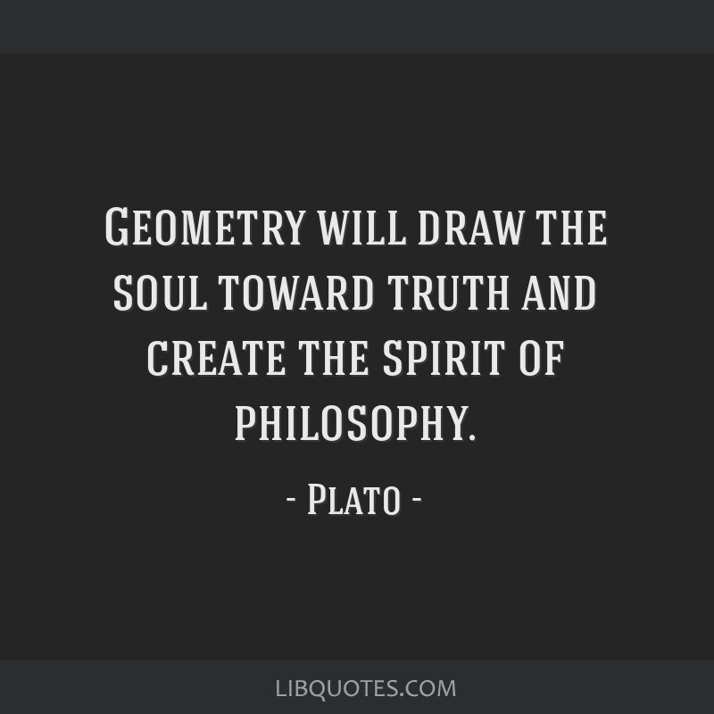 Geometry will draw the soul toward truth and create the spirit of philosophy.