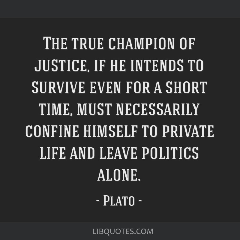 The true champion of justice, if he intends to survive even for a short time, must necessarily confine himself to private life and leave politics...