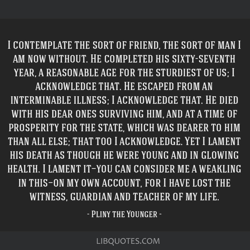 I contemplate the sort of friend, the sort of man I am now without. He completed his sixty-seventh year, a reasonable age for the sturdiest of us; I...