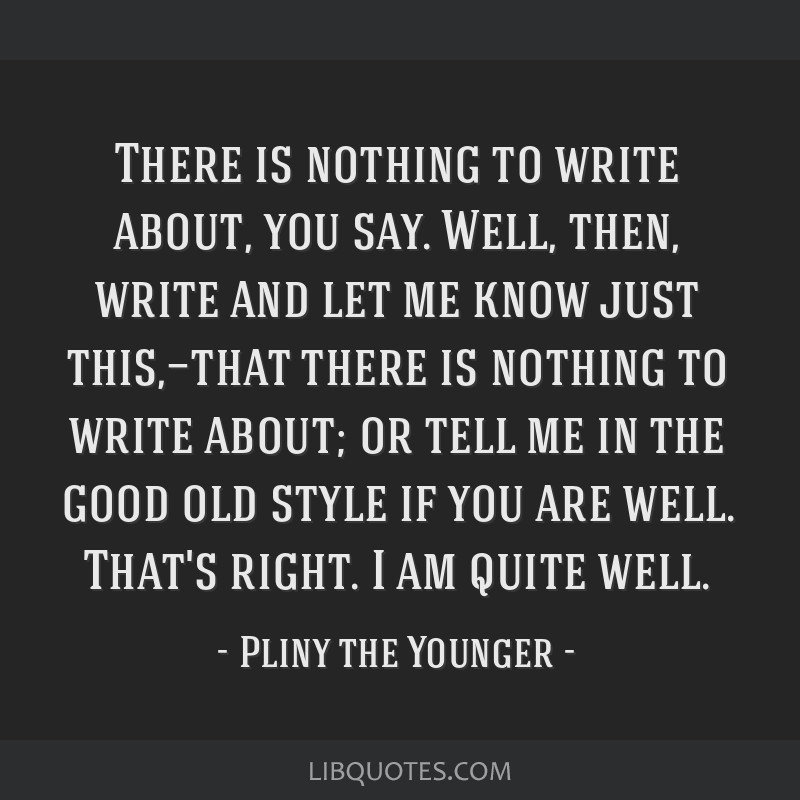 There is nothing to write about, you say. Well, then, write and let me know just this,—that there is nothing to write about; or tell me in the good ...