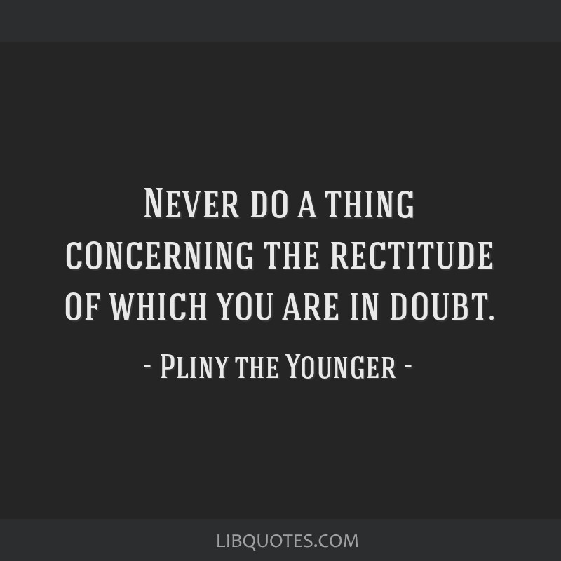Never do a thing concerning the rectitude of which you are in doubt.