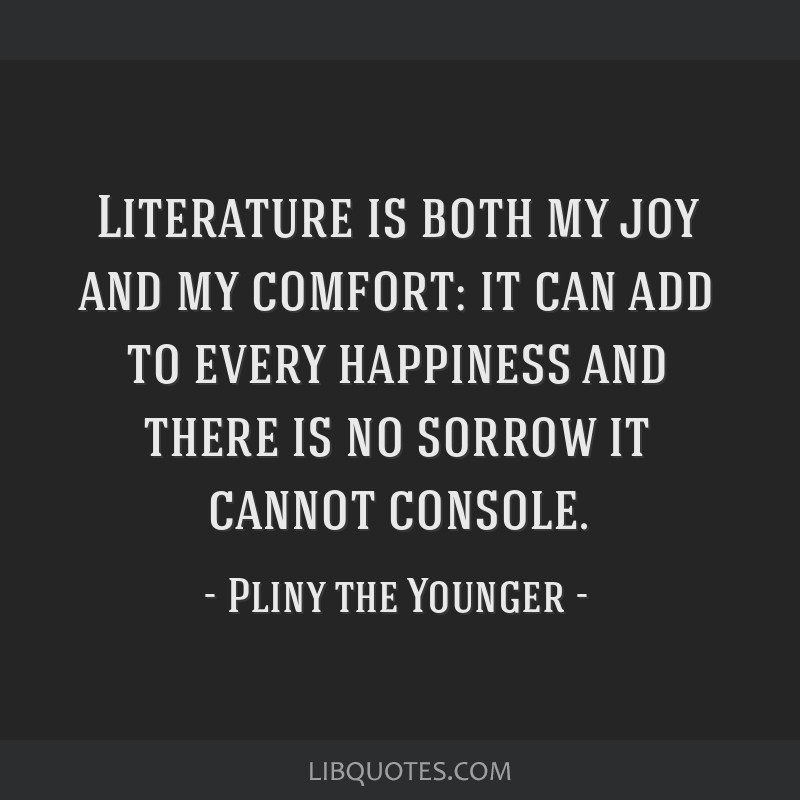 Literature is both my joy and my comfort: it can add to every happiness and there is no sorrow it cannot console.