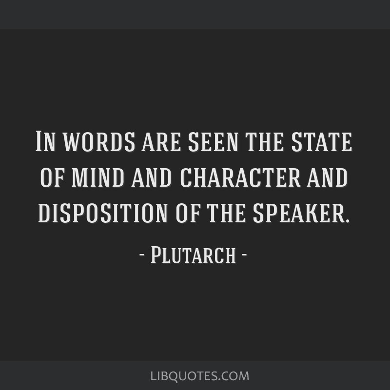 In words are seen the state of mind and character and disposition of the speaker.