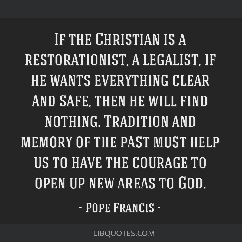 If the Christian is a restorationist, a legalist, if he wants everything clear and safe, then he will find nothing. Tradition and memory of the past...