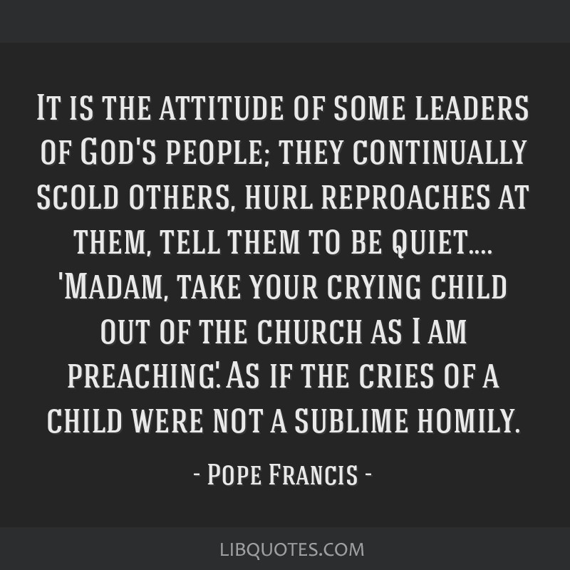 It is the attitude of some leaders of God's people; they continually scold others, hurl reproaches at them, tell them to be quiet.... 'Madam, take...