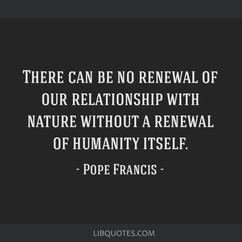 There can be no renewal of our relationship with nature without a renewal of humanity itself.