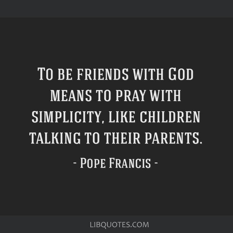 To be friends with God means to pray with simplicity, like children talking to their parents.