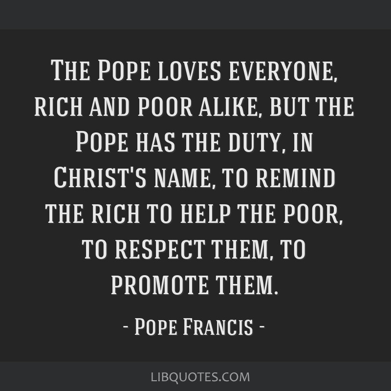 The Pope loves everyone, rich and poor alike, but the Pope has the duty, in Christ's name, to remind the rich to help the poor, to respect them, to...