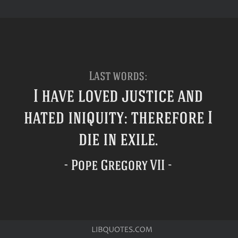 I have loved justice and hated iniquity: therefore I die in exile.