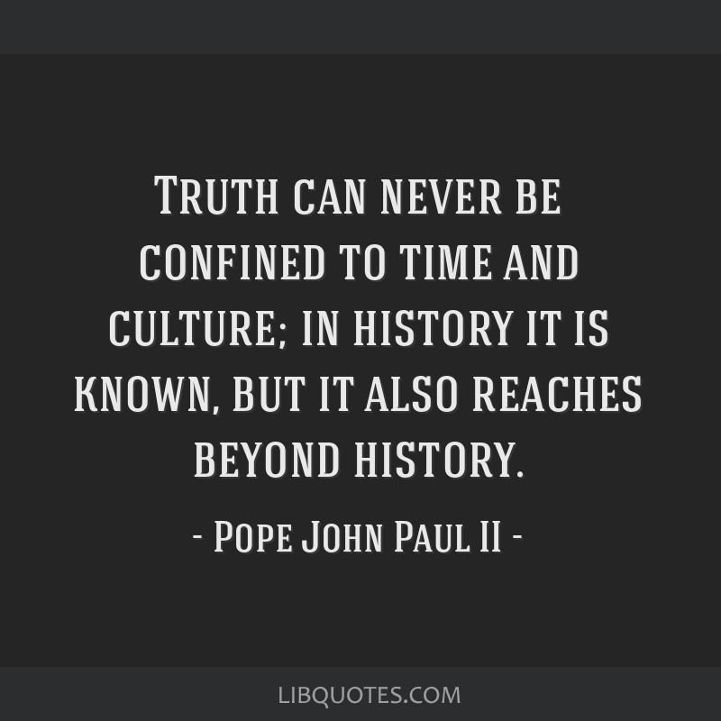 Truth can never be confined to time and culture; in history it is known, but it also reaches beyond history.