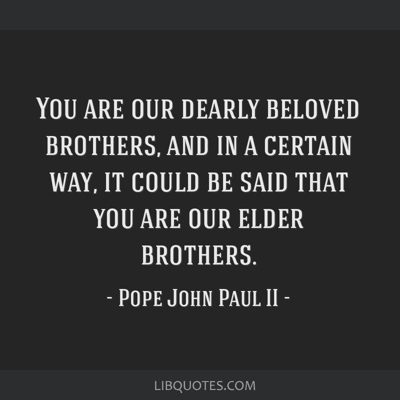 You are our dearly beloved brothers, and in a certain way, it could be said that you are our elder brothers.