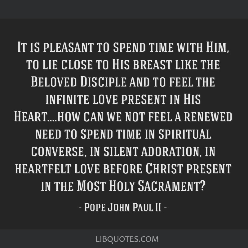 It is pleasant to spend time with Him, to lie close to His breast like the Beloved Disciple and to feel the infinite love present in His Heart....how ...