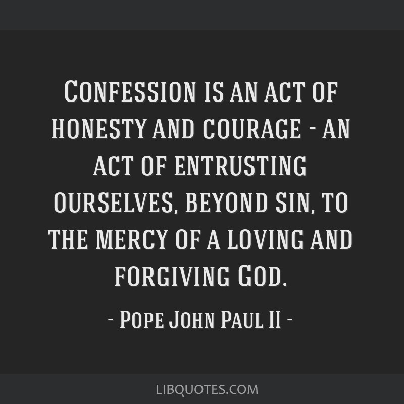 Confession is an act of honesty and courage - an act of entrusting ourselves, beyond sin, to the mercy of a loving and forgiving God.