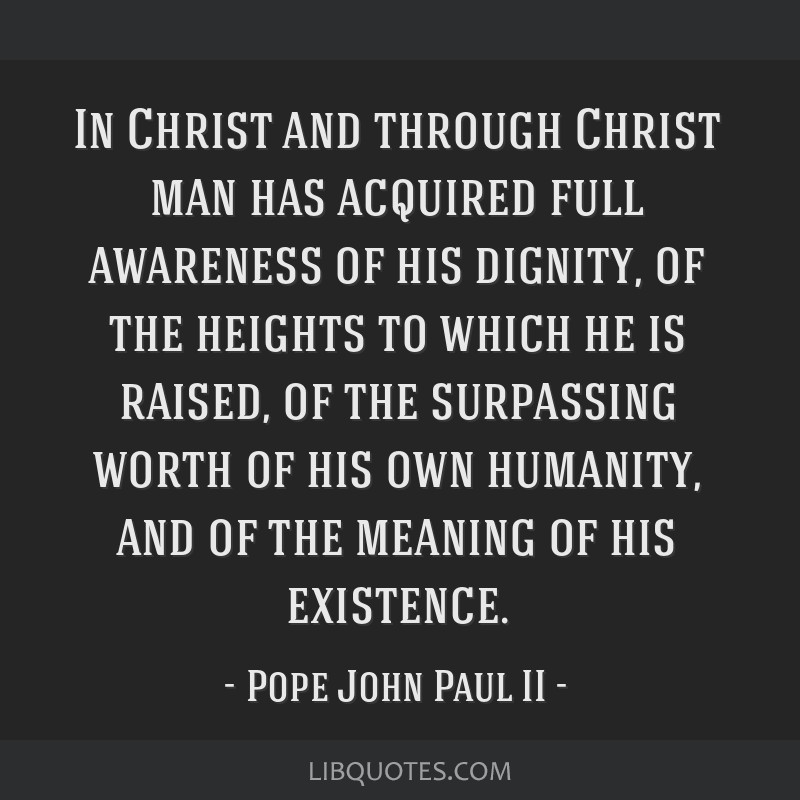 In Christ and through Christ man has acquired full awareness of his dignity, of the heights to which he is raised, of the surpassing worth of his own ...