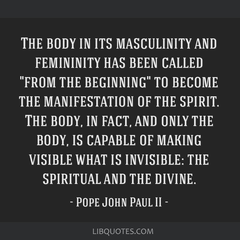 The body in its masculinity and femininity has been called from the beginning to become the manifestation of the spirit. The body, in fact, and only...