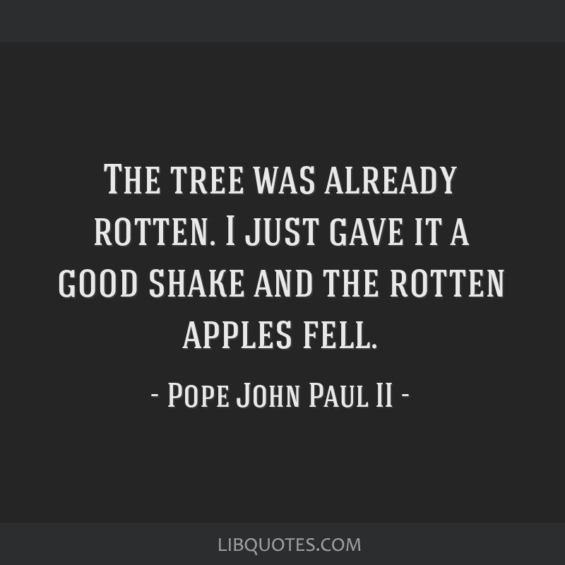 The tree was already rotten. I just gave it a good shake and the rotten apples fell.