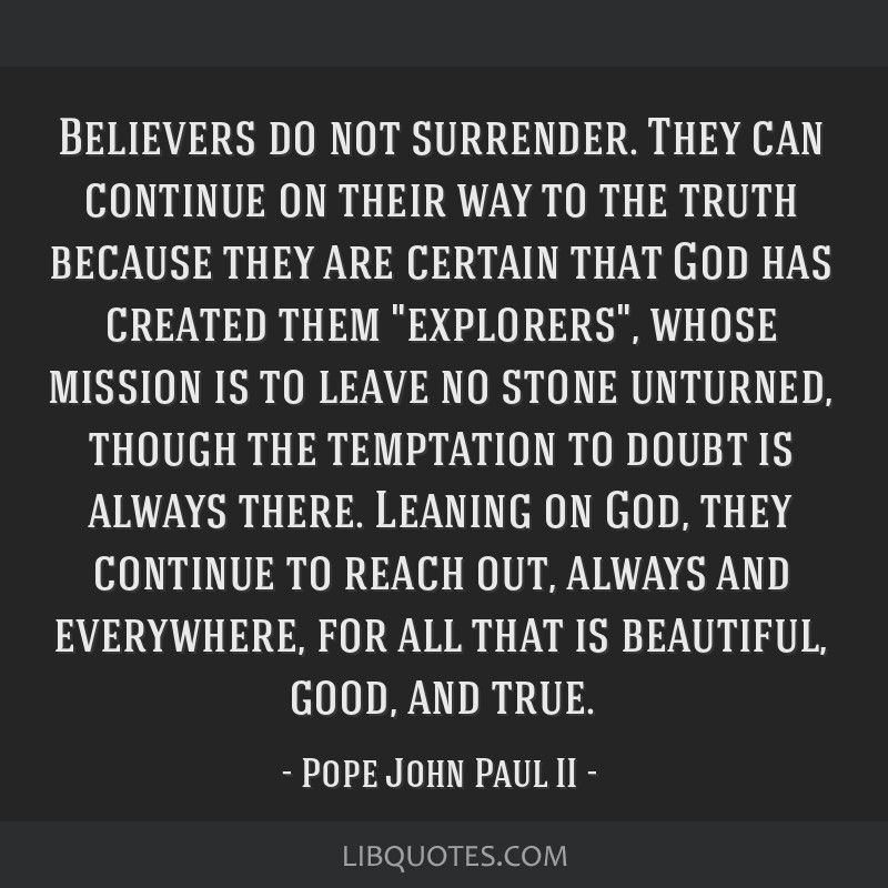 Believers do not surrender. They can continue on their way to the truth because they are certain that God has created them explorers, whose mission...