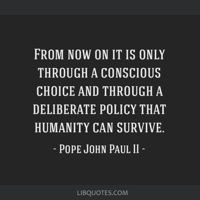 From now on it is only through a conscious choice and through a deliberate policy that humanity can survive.