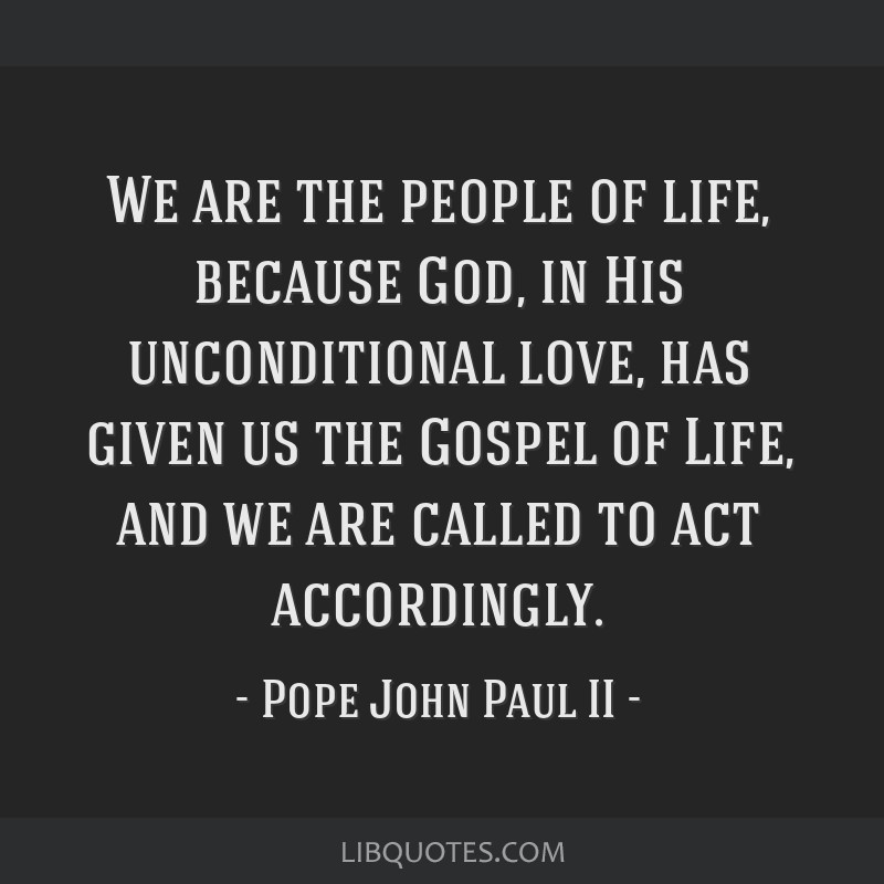 We are the people of life, because God, in His unconditional love, has given us the Gospel of Life, and we are called to act accordingly.