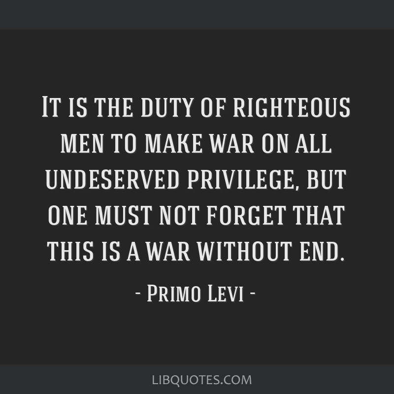 It is the duty of righteous men to make war on all undeserved privilege, but one must not forget that this is a war without end.