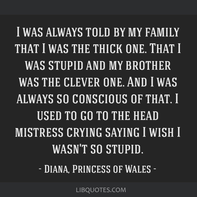 I was always told by my family that I was the thick one. That I was stupid and my brother was the clever one. And I was always so conscious of that....