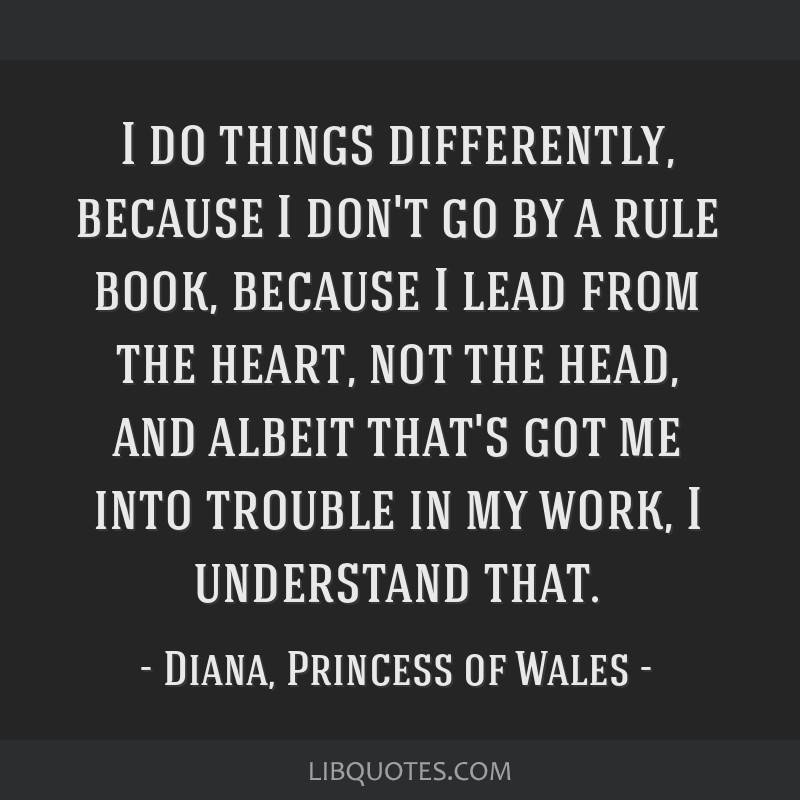 I do things differently, because I don't go by a rule book, because I lead from the heart, not the head, and albeit that's got me into trouble in my...