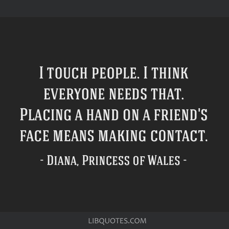 I touch people. I think everyone needs that. Placing a hand on a friend's face means making contact.