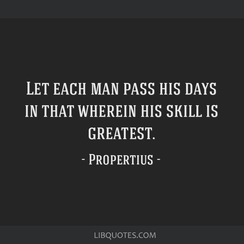 Let each man pass his days in that wherein his skill is greatest.
