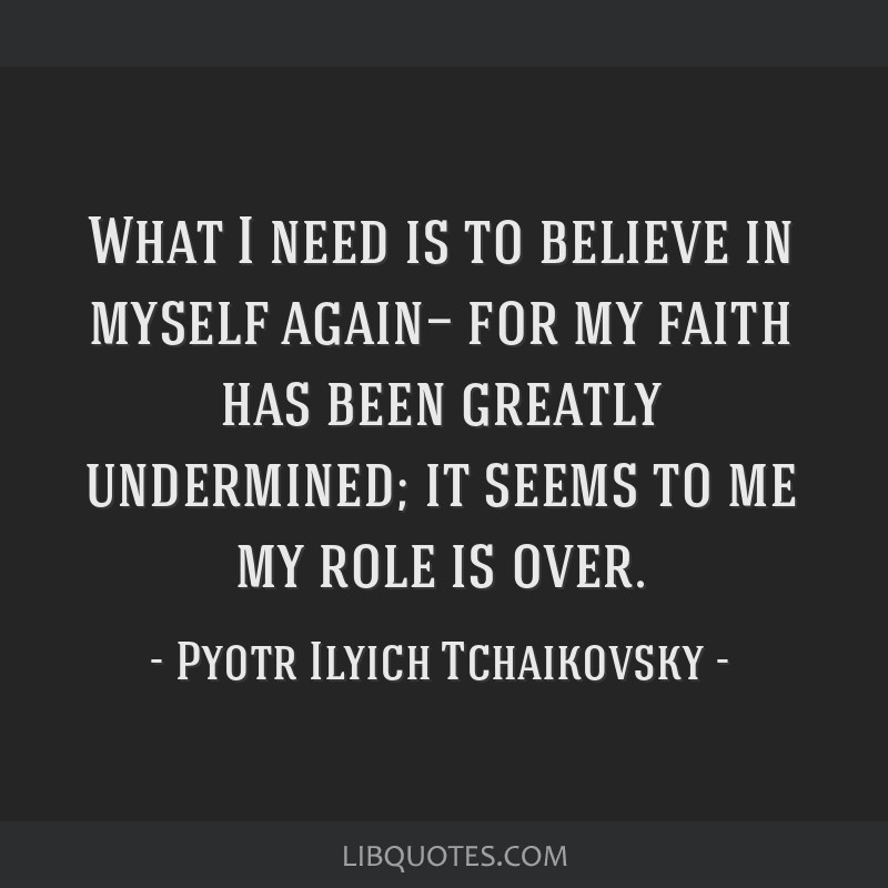 What I need is to believe in myself again— for my faith has been greatly undermined; it seems to me my role is over.
