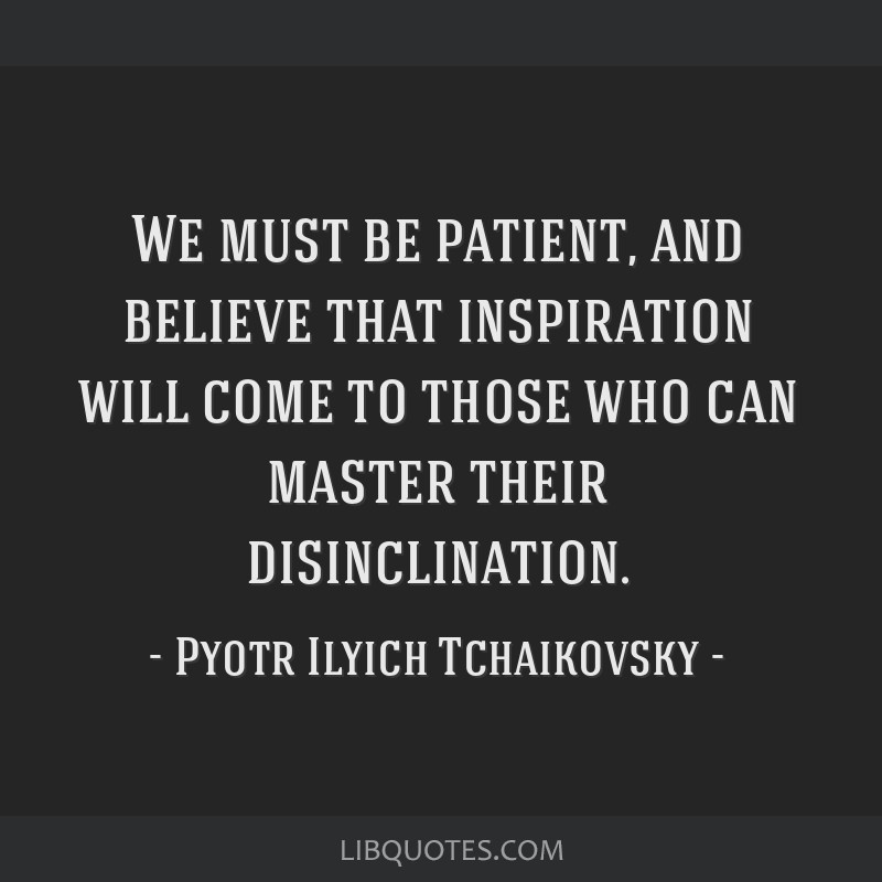 We must be patient, and believe that inspiration will come to those who can master their disinclination.