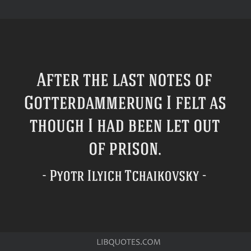 After the last notes of Gotterdammerung I felt as though I had been let out of prison.