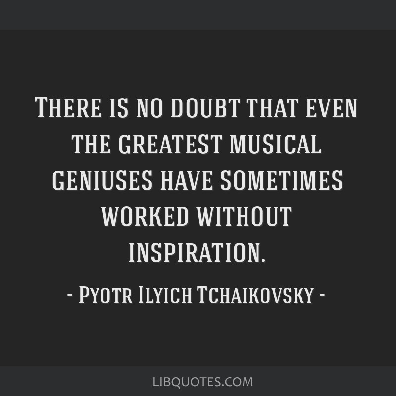 There is no doubt that even the greatest musical geniuses have sometimes worked without inspiration.