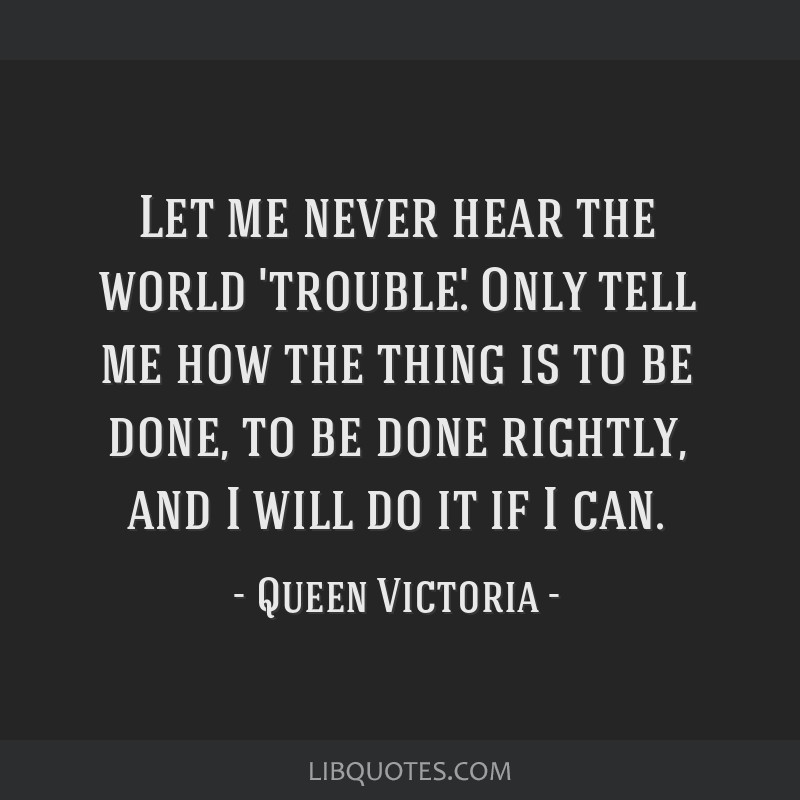 Let me never hear the world 'trouble.' Only tell me how the thing is to be done, to be done rightly, and I will do it if I can.