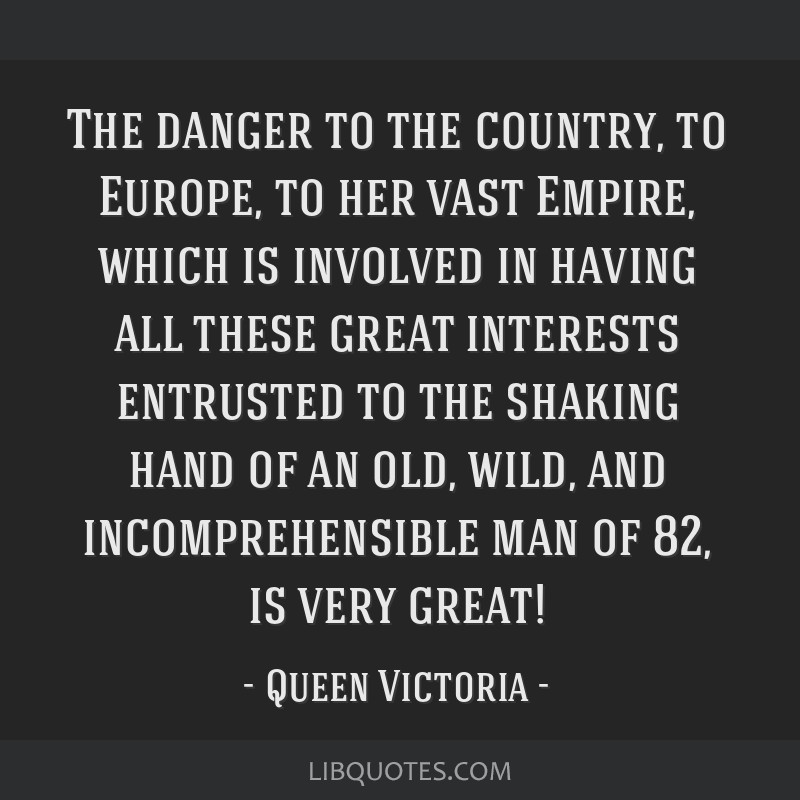 The danger to the country, to Europe, to her vast Empire, which is involved in having all these great interests entrusted to the shaking hand of an...
