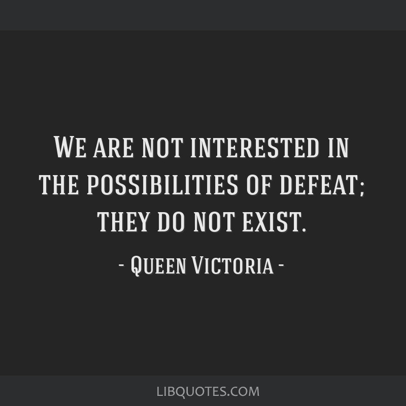 We are not interested in the possibilities of defeat; they do not exist.
